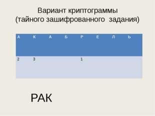 Вариант криптограммы (тайного зашифрованного задания) РАК А К А Б Р Е Л Ь 2 3 1