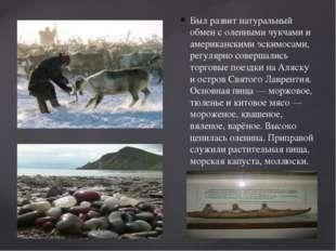 Был развит натуральный обмен с оленными чукчами и американскими эскимосами, р