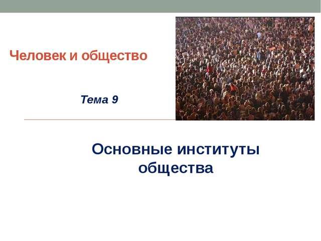 Человек и общество Тема 9 Основные институты общества