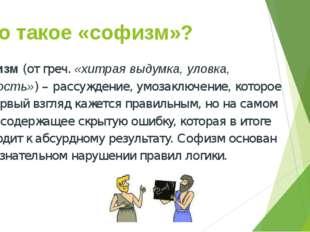Что такое «софизм»? Софизм (от греч. «хитрая выдумка, уловка, мудрость») – ра