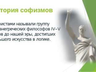 История софизмов Софистами называли группу древнегреческих философов IV–V век