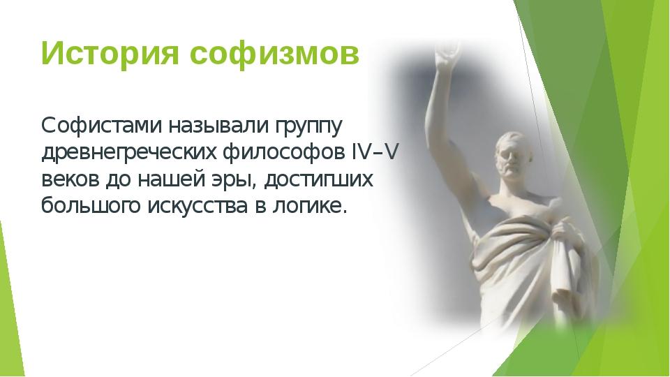 История софизмов Софистами называли группу древнегреческих философов IV–V век...