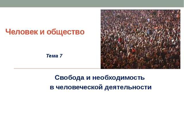 Человек и общество Тема 7 Свобода и необходимость в человеческой деятельности