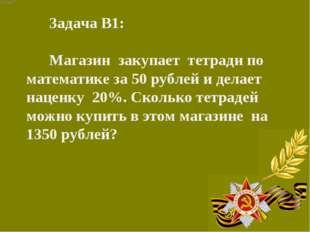 Задача В1: Магазин закупает тетради по математике за 50 рублей и делает нацен