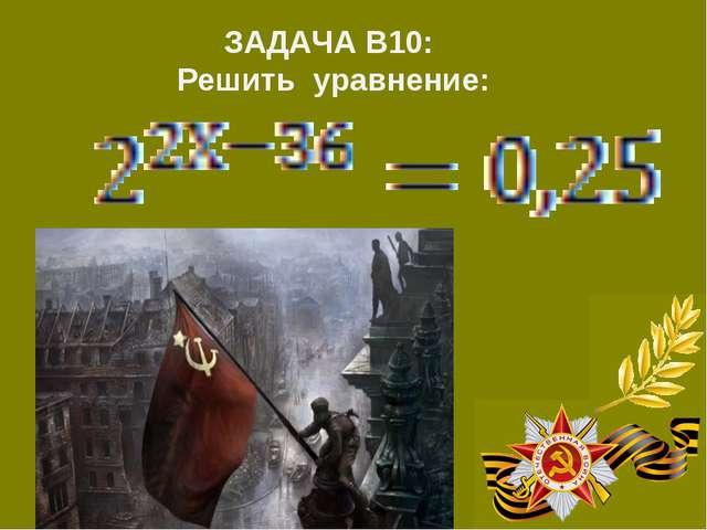 ЗАДАЧА В10: Решить уравнение: