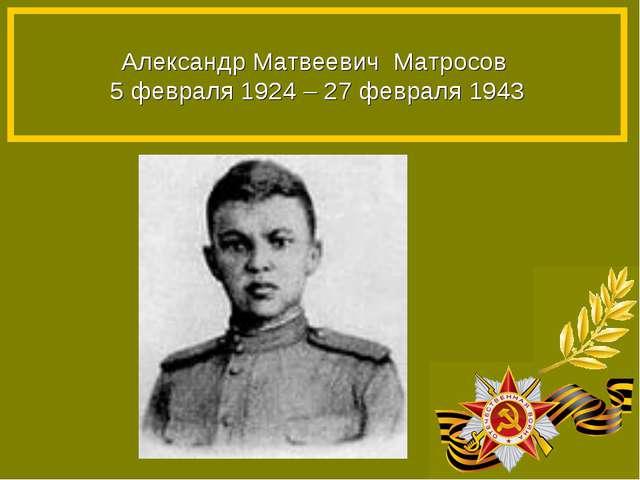 Александр Матвеевич Матросов 5 февраля 1924 – 27 февраля 1943