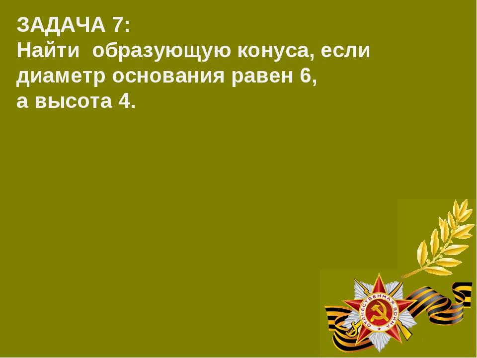 ЗАДАЧА 7: Найти образующую конуса, если диаметр основания равен 6, а высота 4.