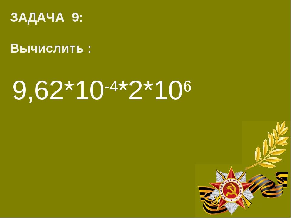 ЗАДАЧА 9: Вычислить : 9,62*10-4*2*106