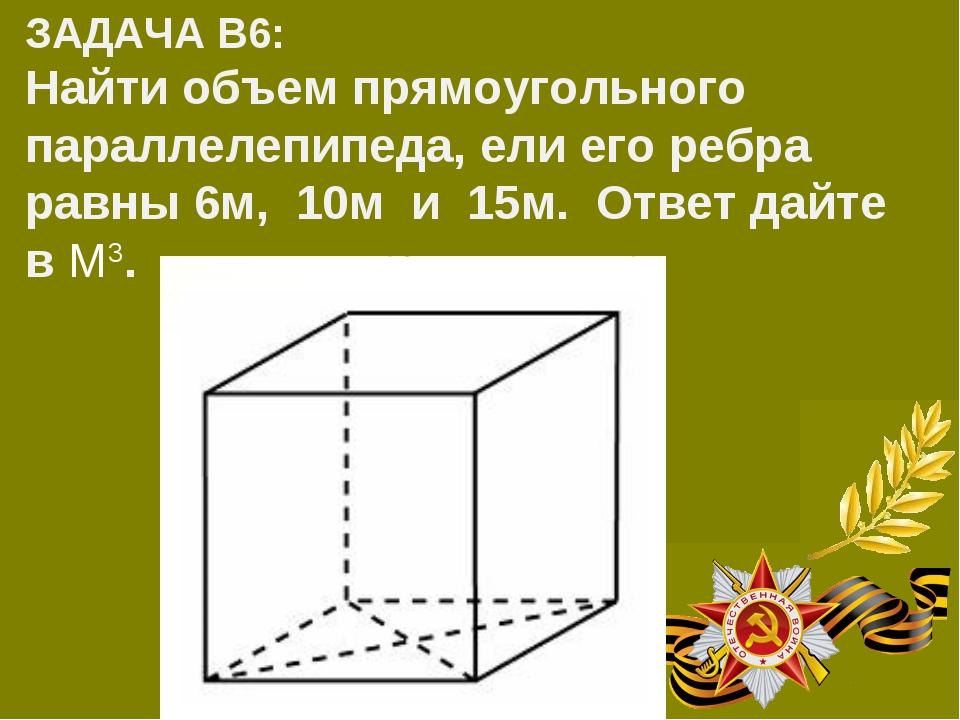 ЗАДАЧА В6: Найти объем прямоугольного параллелепипеда, ели его ребра равны 6...