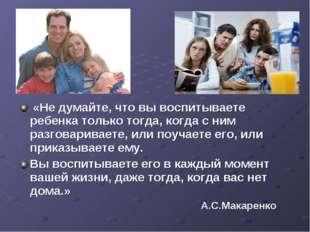 «Не думайте, что вы воспитываете ребенка только тогда, когда с ним разговари