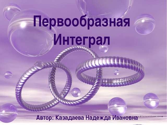Первообразная Интеграл Автор: Казадаева Надежда Ивановна