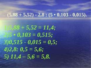 (5,88 + 5,52) - 2,8 : (5 • 0,103 - 0,015). 1)5,88 + 5,52 = 11,4; 2)5 • 0,103