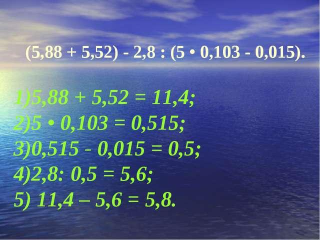 (5,88 + 5,52) - 2,8 : (5 • 0,103 - 0,015). 1)5,88 + 5,52 = 11,4; 2)5 • 0,103...