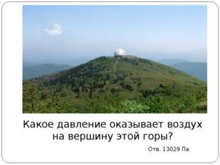 Какое давление оказывает воздух на вершину этой горы? Отв. 13029 Па