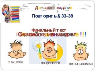 Домашнее задание Повторить § 33-38 Спасибо за внимание !!! Финальный тест по