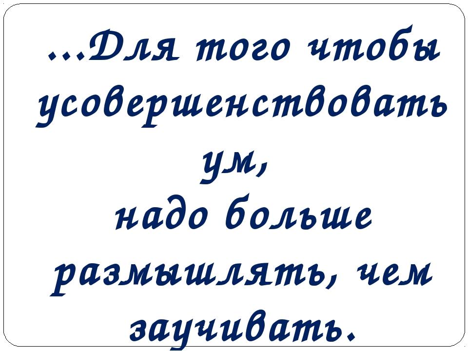 ...Для того чтобы усовершенствовать ум, надо больше размышлять, чем заучивать...