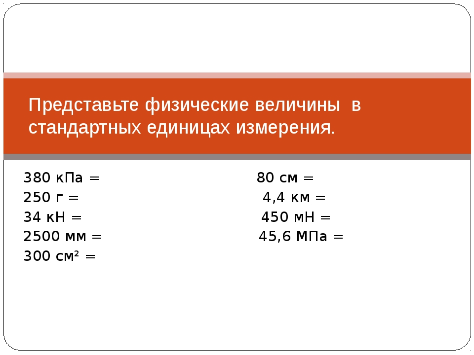 380 кПа = 80 см = 250 г = 4,4 км = 34 кН = 450 мН = 2500 мм = 45,6 МПа = 300...