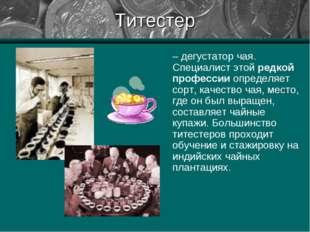 Титестер – дегустатор чая. Специалист этой редкой профессии определяет сорт,