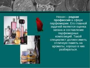 Нюхач Нюхач – редкая профессия в сфере парфюмерии. Его главной задачей являет
