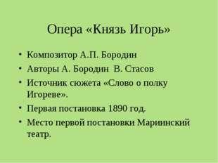 Опера «Князь Игорь» Композитор А.П. Бородин Авторы А. Бородин В. Стасов Источ