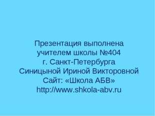 Презентация выполнена учителем школы №404 г. Санкт-Петербурга Синицыной Ирино