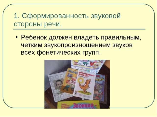 1. Сформированность звуковой стороны речи. Ребенок должен владеть правильным,...