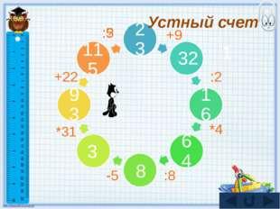 23 32 16 64 93 1 115 3 8 +9 :2 *4 :8 -5 *31 +22 :? :5 Устный счет