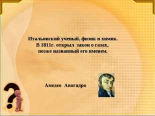 Итальянский ученый, физик и химик. В 1811г. открыл закон о газах, позже назва