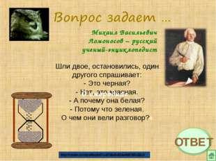 Михаил Васильевич Ломоносов – русский ученый-энциклопедист Шли двое, останови