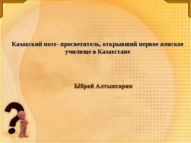 Казахский поэт- просветитель, открывший первое женское училище в Казахстане