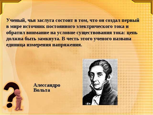Ученый, чья заслуга состоит в том, что он создал первый в мире источник посто...