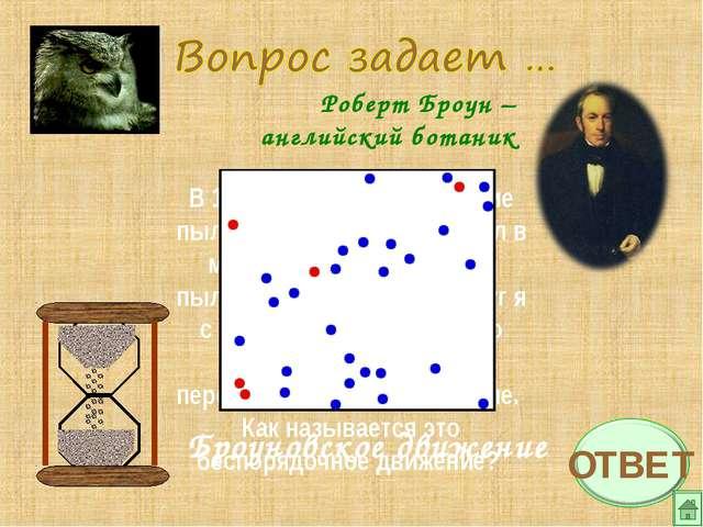 Роберт Броун – английский ботаник В 1827 году, изучая строение пыльцы растени...