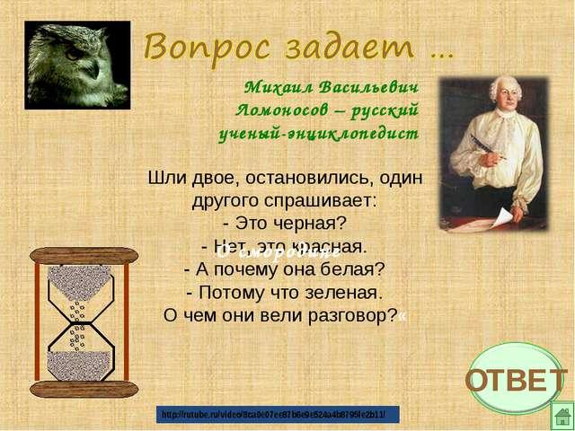 Михаил Васильевич Ломоносов – русский ученый-энциклопедист Шли двое, останови...