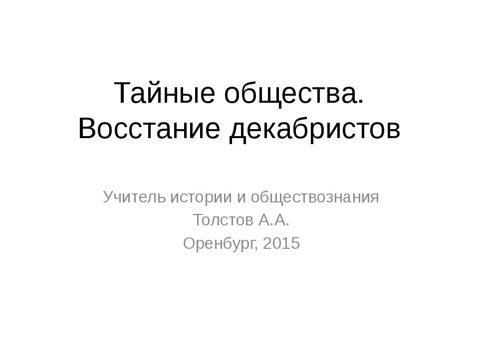 Тайные общества. Восстание декабристов Учитель истории и обществознания Толст...