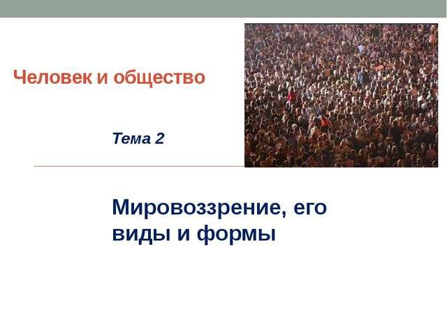 Человек и общество Тема 2 Мировоззрение, его виды и формы