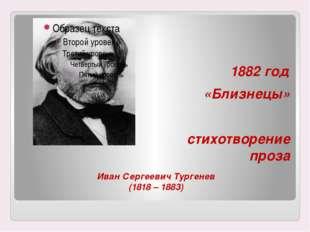 Иван Сергеевич Тургенев (1818 – 1883) 1882 год «Близнецы» стихотворение проза