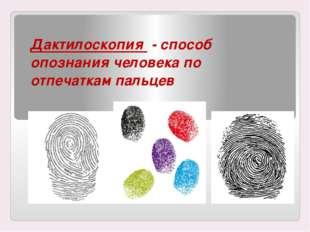 Дактилоскопия - способ опознания человека по отпечаткам пальцев