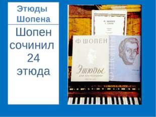 Этюды Шопена Шопен сочинил 24 этюда
