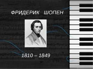 ФРИДЕРИК ШОПЕН 1810 – 1849