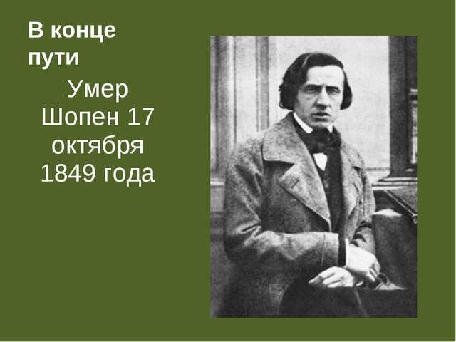 В конце пути Умер Шопен 17 октября 1849 года