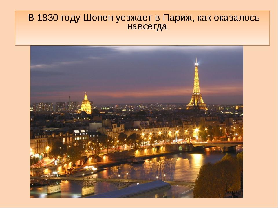 В 1830 году Шопен уезжает в Париж, как оказалось навсегда