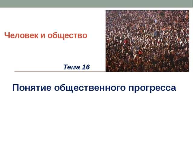 Человек и общество Тема 16 Понятие общественного прогресса
