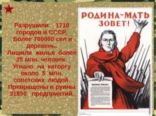 Разрушили 1710 городов в СССР, Более 700000 сел и деревень. Лишили жилья боле