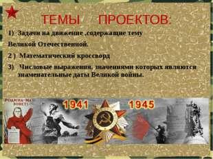 ТЕМЫ ПРОЕКТОВ: Задачи на движение ,содержащие тему Великой Отечественной. 2 )