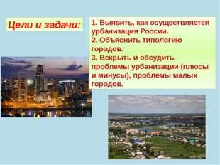 Цели и задачи: 1. Выявить, как осуществляется урбанизация России. 2. Объяснит