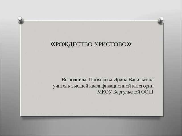 «РОЖДЕСТВО ХРИСТОВО» Выполнила: Прохорова Ирина Васильевна учитель высшей кв...