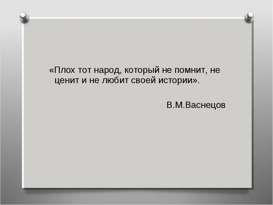 «Плох тот народ, который не помнит, не ценит и не любит своей истории». В.М....