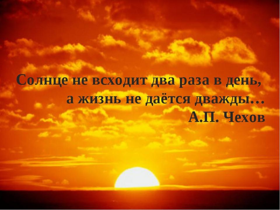 Солнце не всходит два раза в день, а жизнь не даётся дважды… А.П. Чехов
