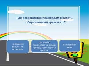 Где разрешается пешеходам ожидать общественный транспорт? на обочине дороги ,