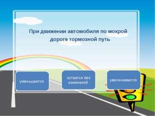 При движении автомобиля по мокрой дороге тормозной путь увеличивается уменьша